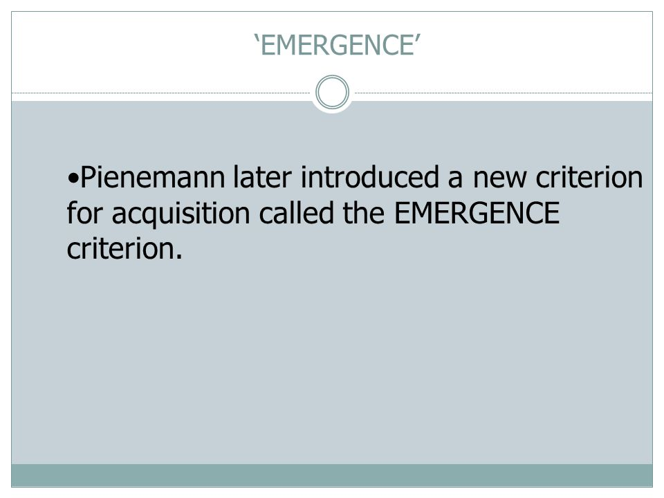 'EMERGENCE' Pienemann later introduced a new criterion for acquisition called the EMERGENCE criterion.