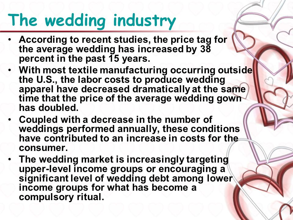 The wedding industry According to recent studies, the price tag for the average wedding has increased by 38 percent in the past 15 years.