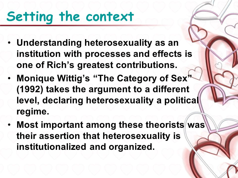 Setting the context Understanding heterosexuality as an institution with processes and effects is one of Rich's greatest contributions.