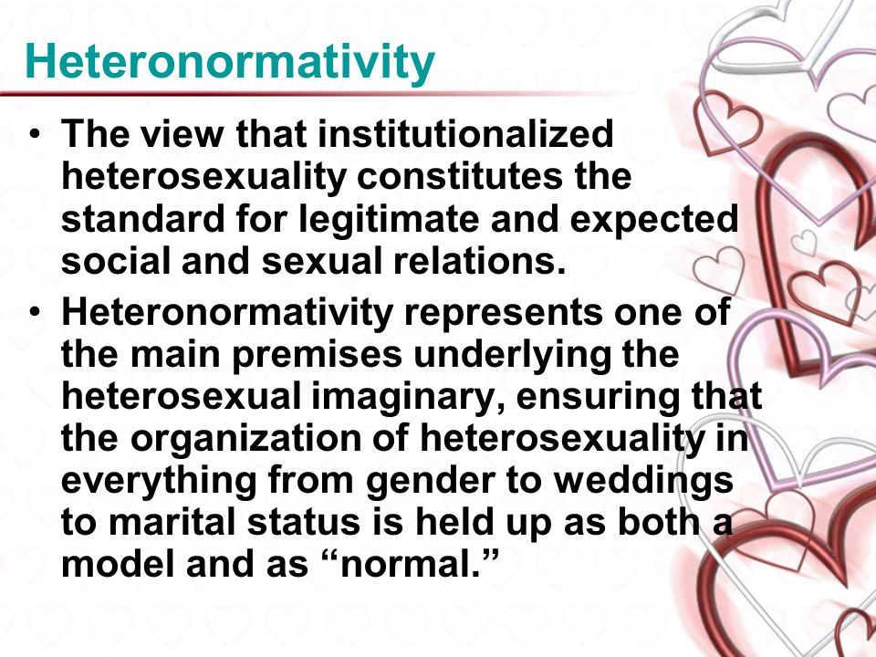 Heteronormativity The view that institutionalized heterosexuality constitutes the standard for legitimate and expected social and sexual relations.