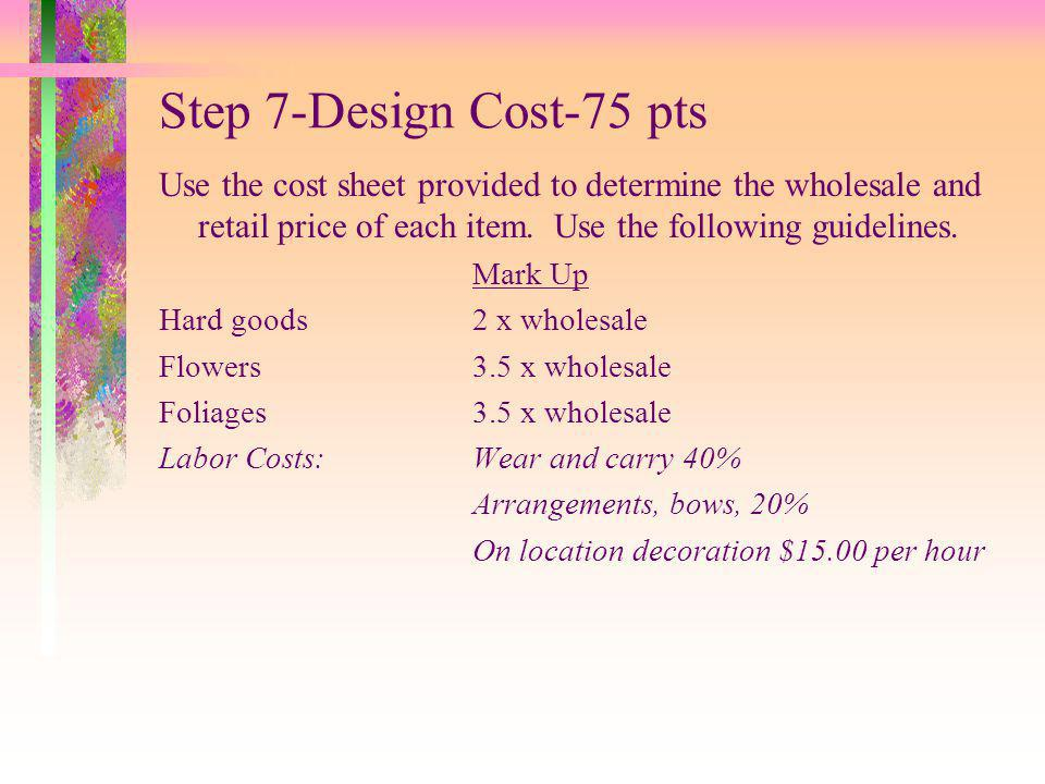 Step 7-Design Cost-75 pts Use the cost sheet provided to determine the wholesale and retail price of each item. Use the following guidelines.