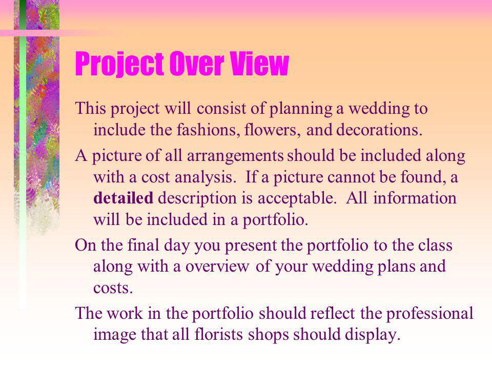 Project Over View This project will consist of planning a wedding to include the fashions, flowers, and decorations.
