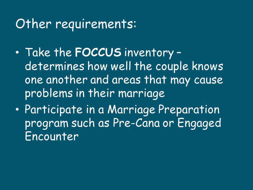 Other requirements: Take the FOCCUS inventory – determines how well the couple knows one another and areas that may cause problems in their marriage.