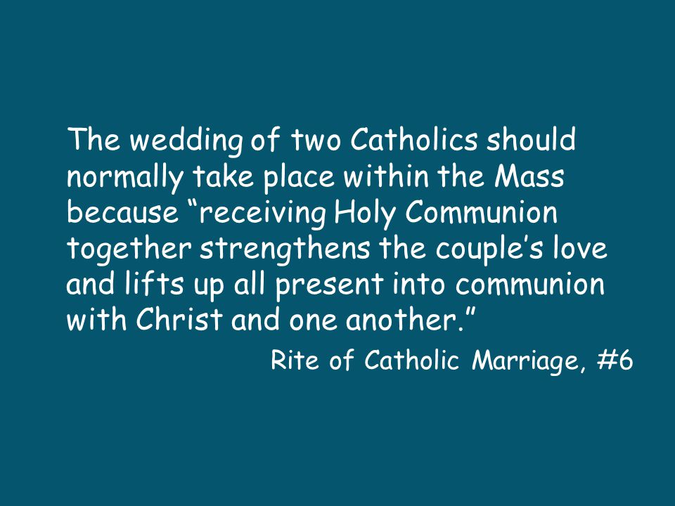 The wedding of two Catholics should normally take place within the Mass because receiving Holy Communion together strengthens the couple's love and lifts up all present into communion with Christ and one another.