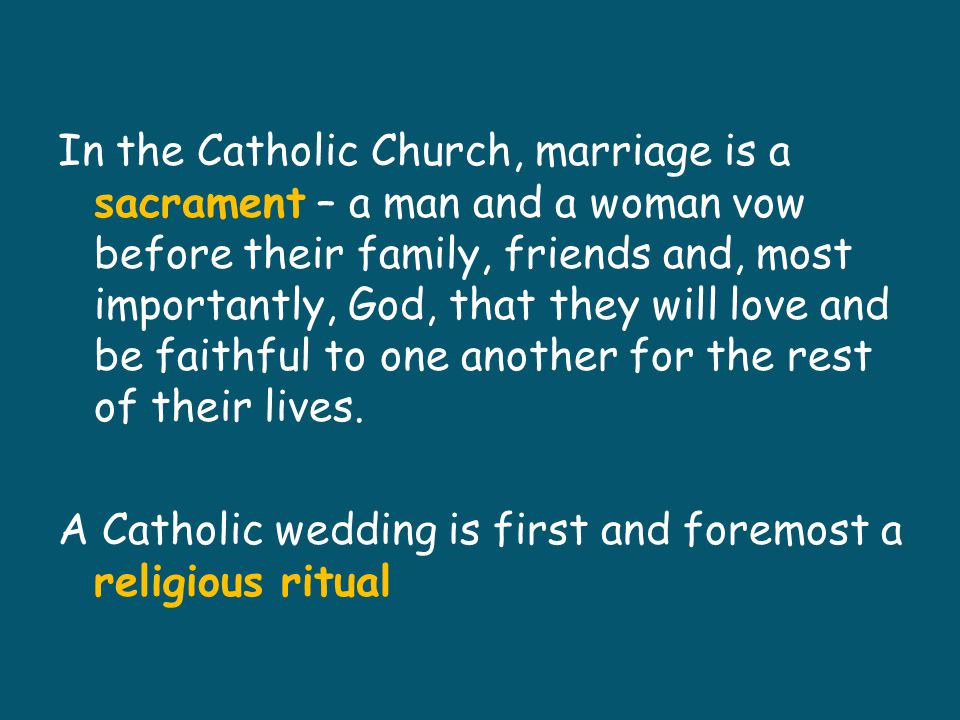 In the Catholic Church, marriage is a sacrament – a man and a woman vow before their family, friends and, most importantly, God, that they will love and be faithful to one another for the rest of their lives.
