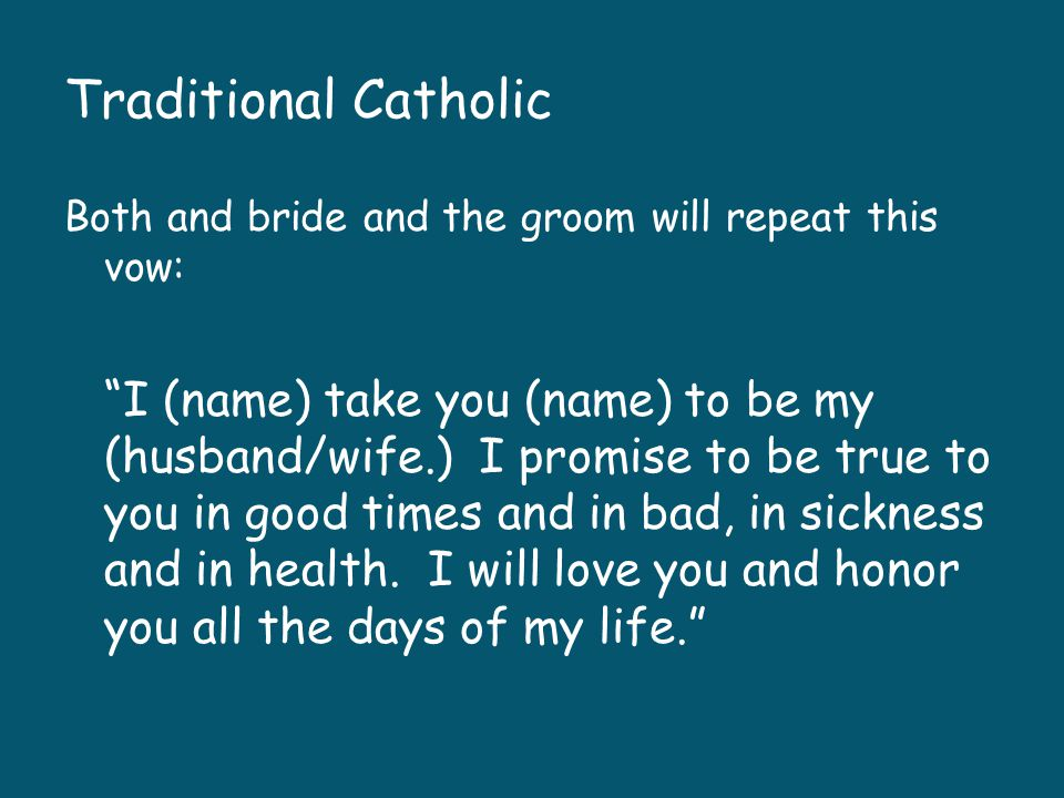 Traditional Catholic Both and bride and the groom will repeat this vow: