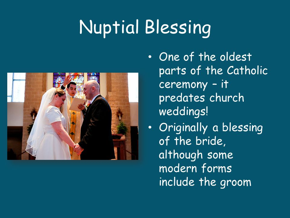 Nuptial Blessing One of the oldest parts of the Catholic ceremony – it predates church weddings!