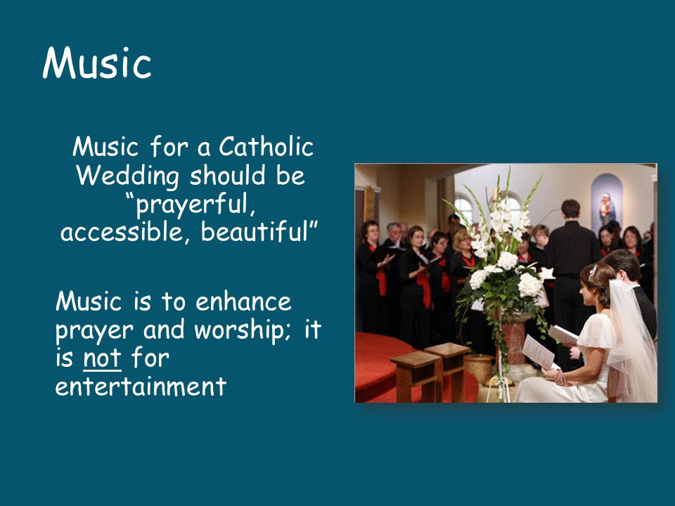 Music Music for a Catholic Wedding should be prayerful, accessible, beautiful Music is to enhance prayer and worship; it is not for entertainment