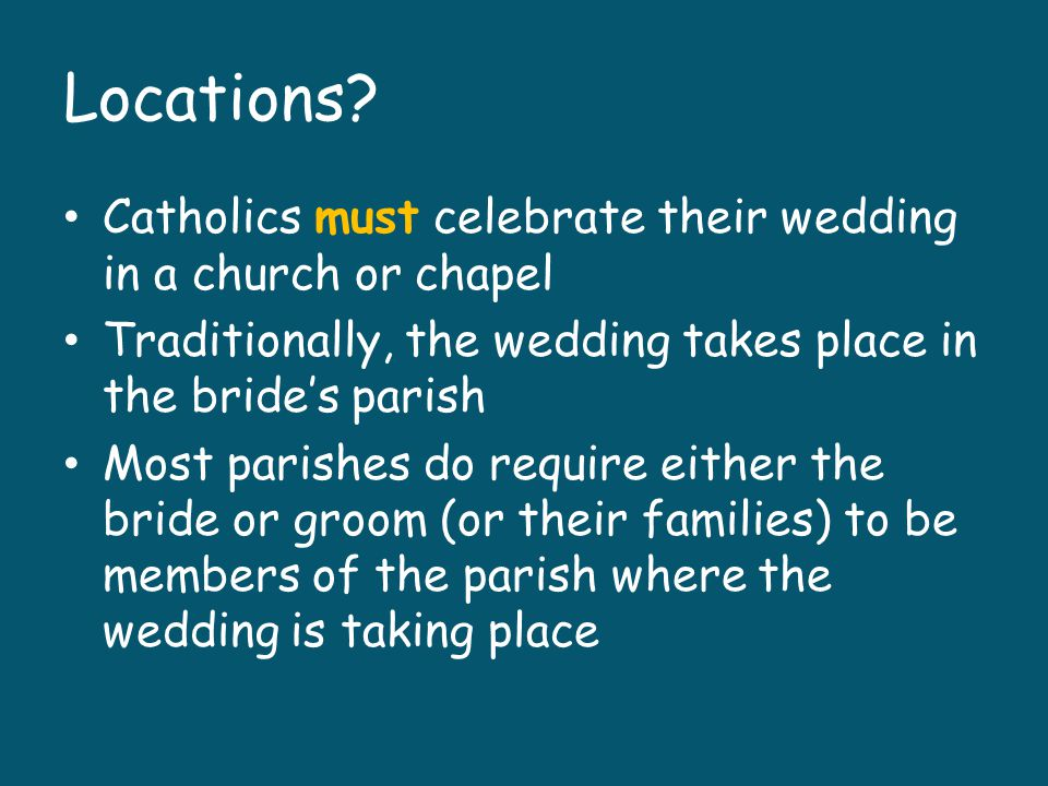 Locations Catholics must celebrate their wedding in a church or chapel. Traditionally, the wedding takes place in the bride's parish.