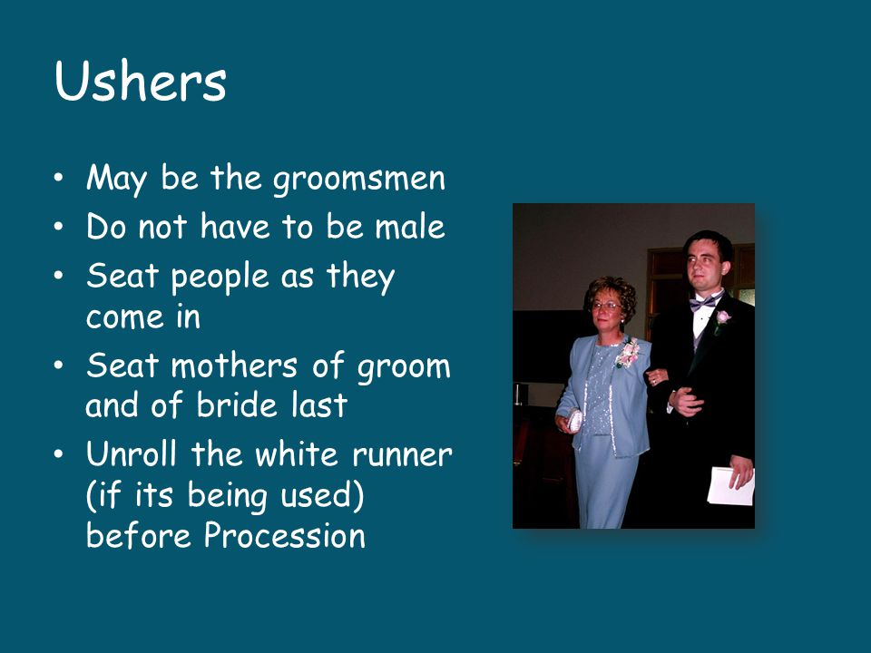 Ushers May be the groomsmen Do not have to be male