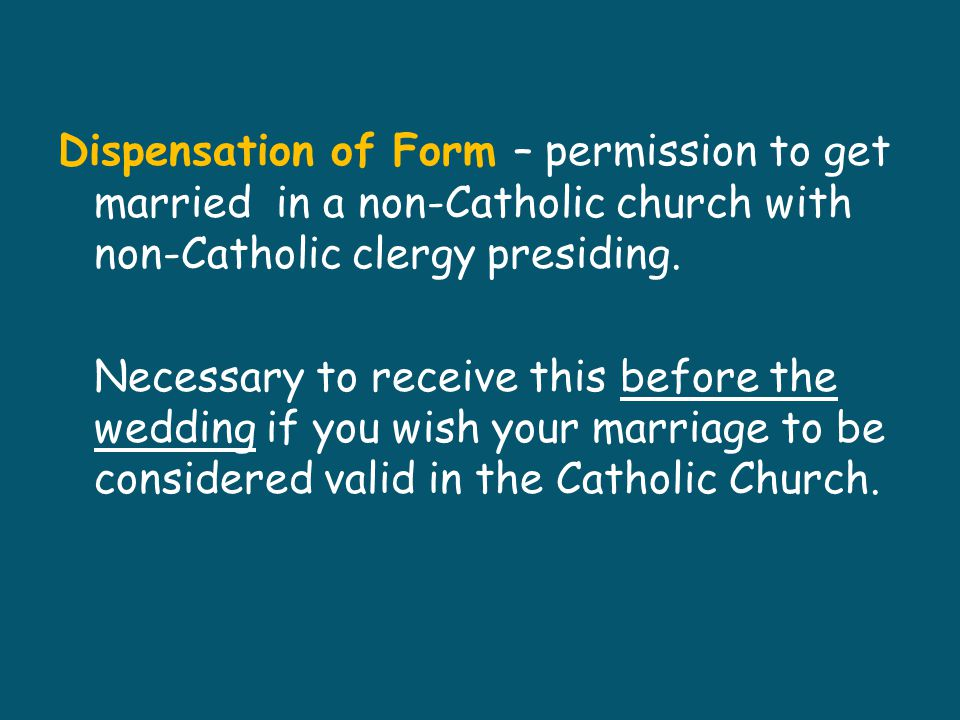 Dispensation of Form – permission to get married in a non-Catholic church with non-Catholic clergy presiding.