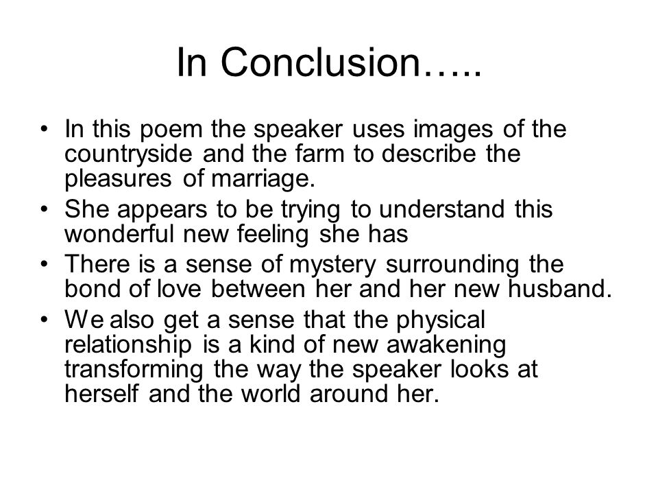 In Conclusion….. In this poem the speaker uses images of the countryside and the farm to describe the pleasures of marriage.