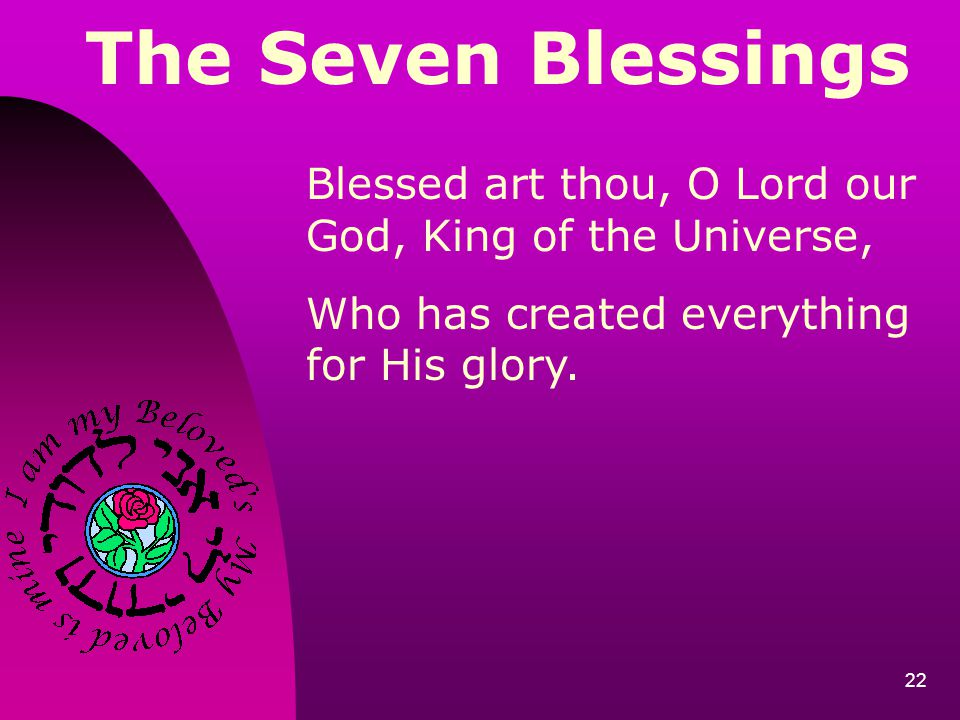 The Seven Blessings Blessed art thou, O Lord our God, King of the Universe, Who has created everything for His glory.
