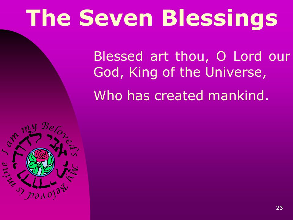 The Seven Blessings Blessed art thou, O Lord our God, King of the Universe, Who has created mankind.