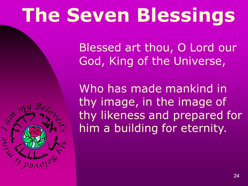The Seven Blessings Blessed art thou, O Lord our God, King of the Universe,