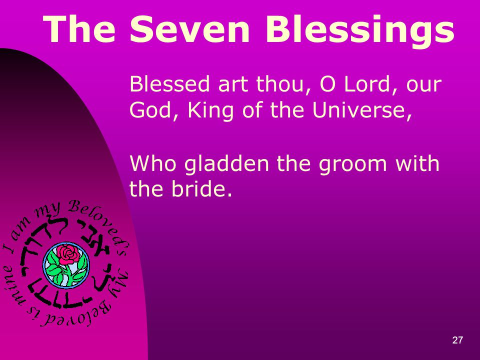The Seven Blessings Blessed art thou, O Lord, our God, King of the Universe, Who gladden the groom with the bride.