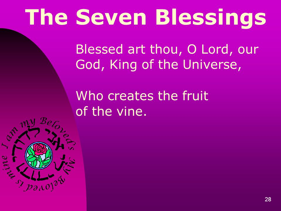 The Seven Blessings Blessed art thou, O Lord, our God, King of the Universe, Who creates the fruit.