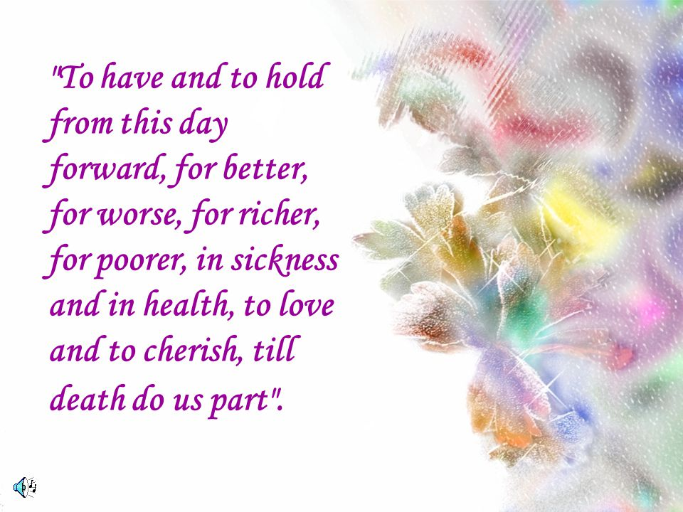 To have and to hold from this day forward, for better, for worse, for richer, for poorer, in sickness and in health, to love and to cherish, till death do us part .