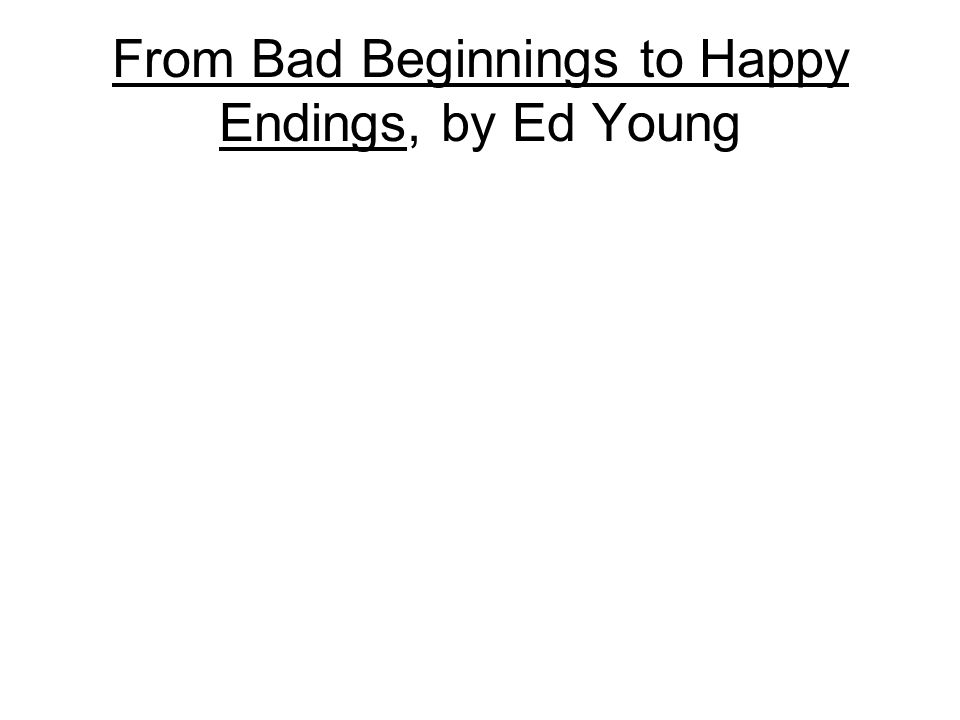 From Bad Beginnings to Happy Endings, by Ed Young