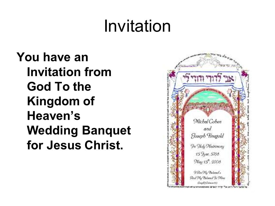 Invitation You have an Invitation from God To the Kingdom of Heaven's Wedding Banquet for Jesus Christ.
