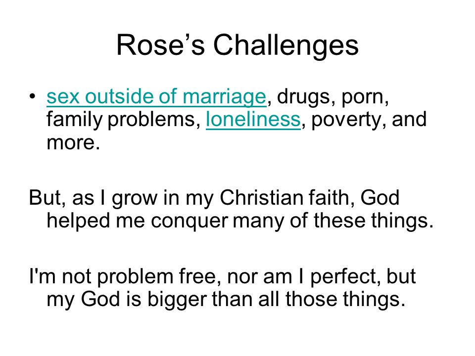 Rose's Challenges sex outside of marriage, drugs, porn, family problems, loneliness, poverty, and more.