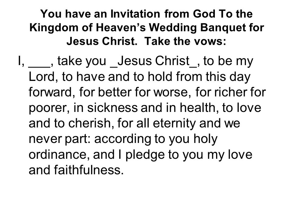 You have an Invitation from God To the Kingdom of Heaven's Wedding Banquet for Jesus Christ. Take the vows: