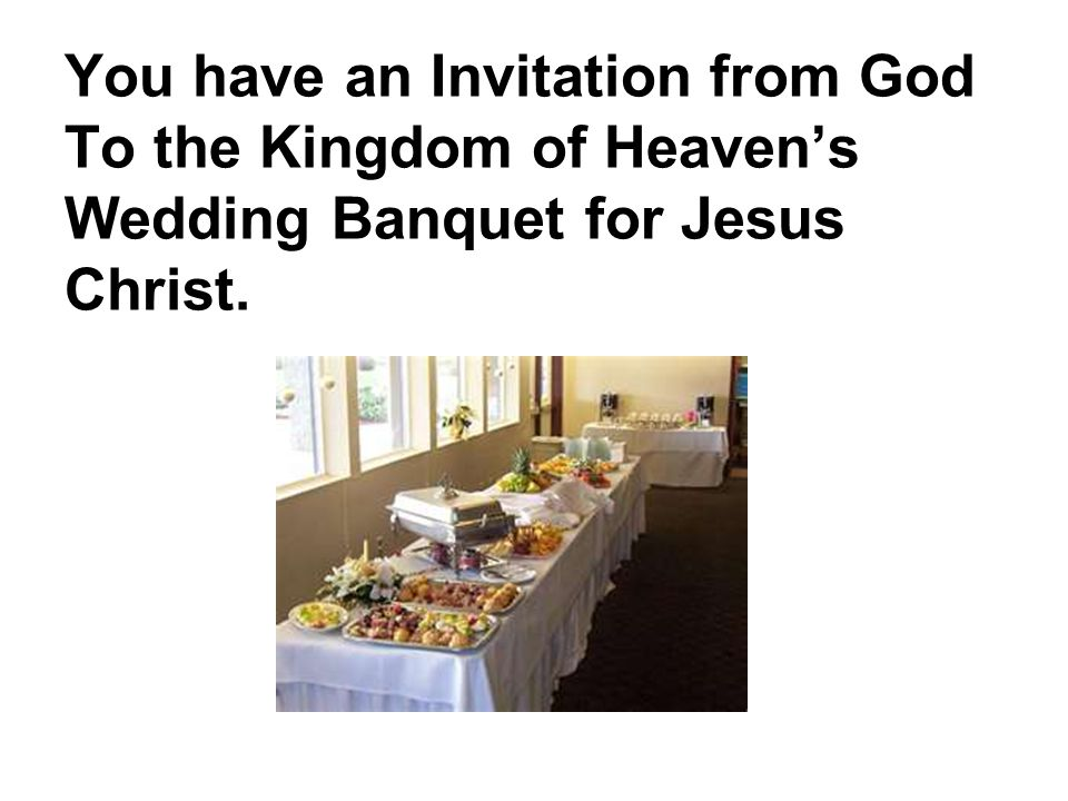 You have an Invitation from God To the Kingdom of Heaven's Wedding Banquet for Jesus Christ.