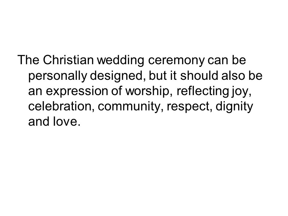 The Christian wedding ceremony can be personally designed, but it should also be an expression of worship, reflecting joy, celebration, community, respect, dignity and love.