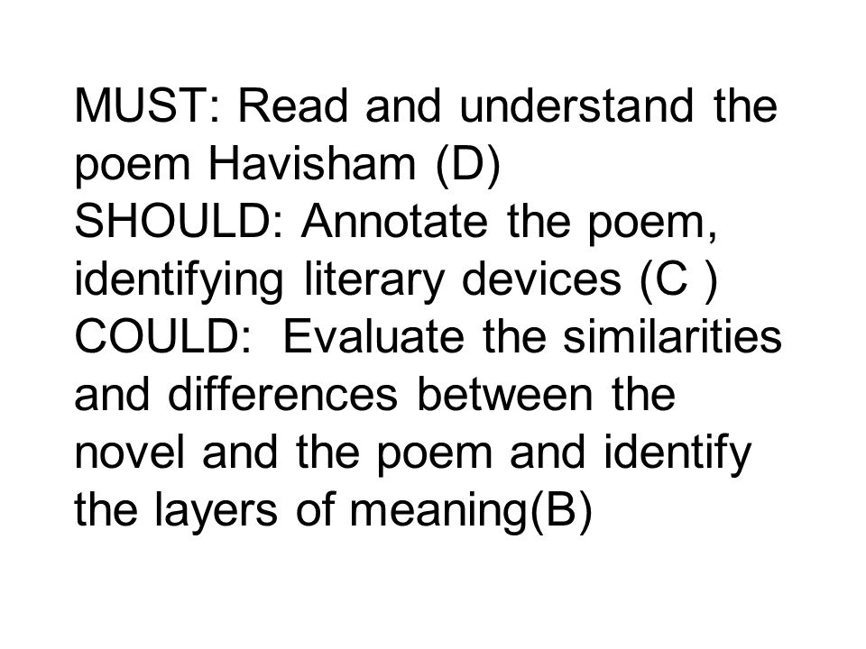 MUST: Read and understand the poem Havisham (D) SHOULD: Annotate the poem, identifying literary devices (C ) COULD: Evaluate the similarities and differences between the novel and the poem and identify the layers of meaning(B)