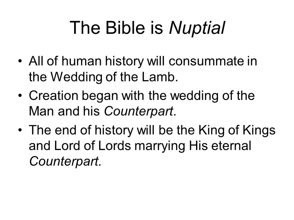 The Bible is Nuptial All of human history will consummate in the Wedding of the Lamb.