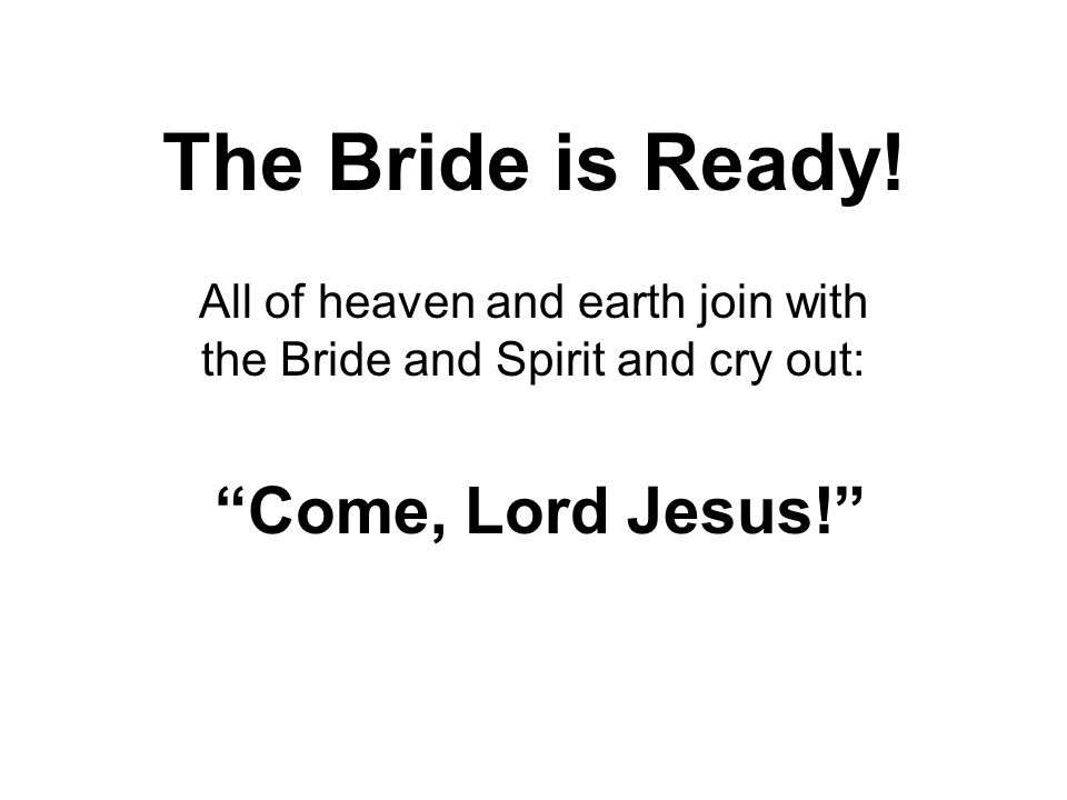 All of heaven and earth join with the Bride and Spirit and cry out: