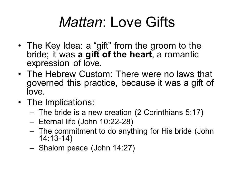 Mattan: Love Gifts The Key Idea: a gift from the groom to the bride; it was a gift of the heart, a romantic expression of love.