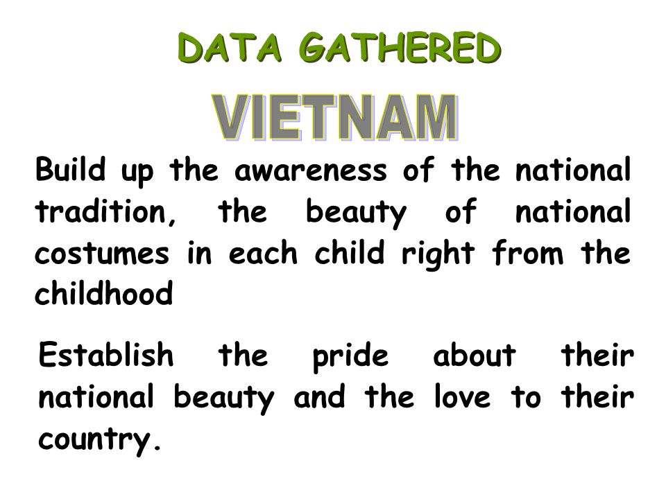 DATA GATHERED VIETNAM. Build up the awareness of the national tradition, the beauty of national costumes in each child right from the childhood.