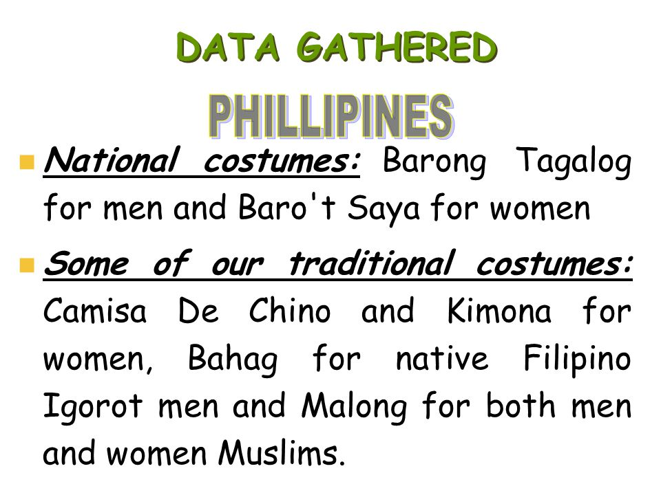 DATA GATHERED PHILLIPINES. National costumes: Barong Tagalog for men and Baro t Saya for women.