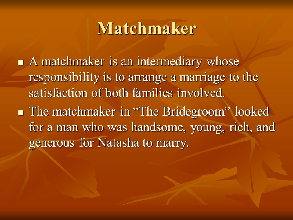 Matchmaker A matchmaker is an intermediary whose responsibility is to arrange a marriage to the satisfaction of both families involved.