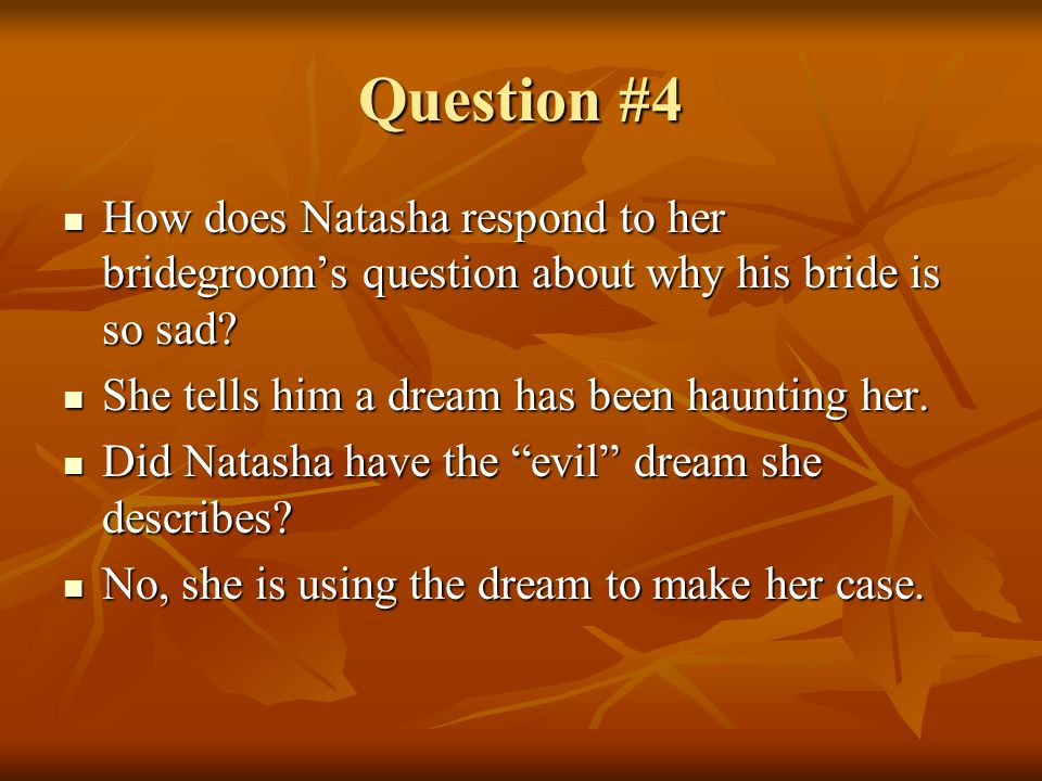Question #4 How does Natasha respond to her bridegroom's question about why his bride is so sad She tells him a dream has been haunting her.