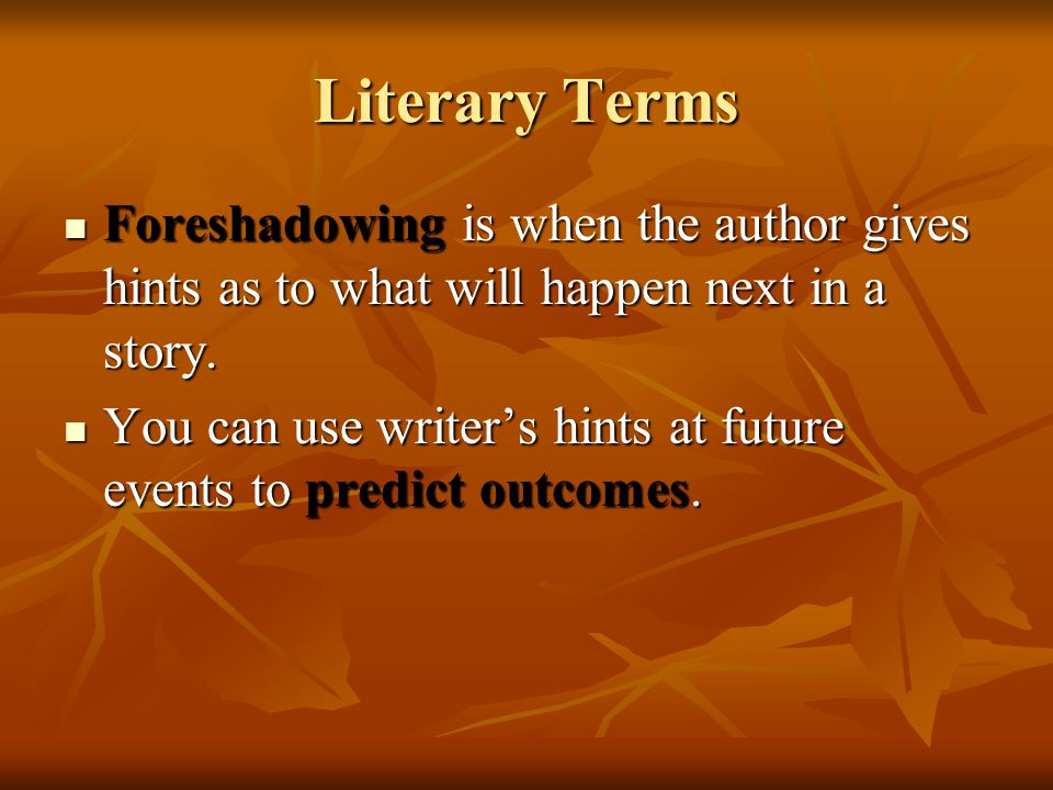 Literary Terms Foreshadowing is when the author gives hints as to what will happen next in a story.