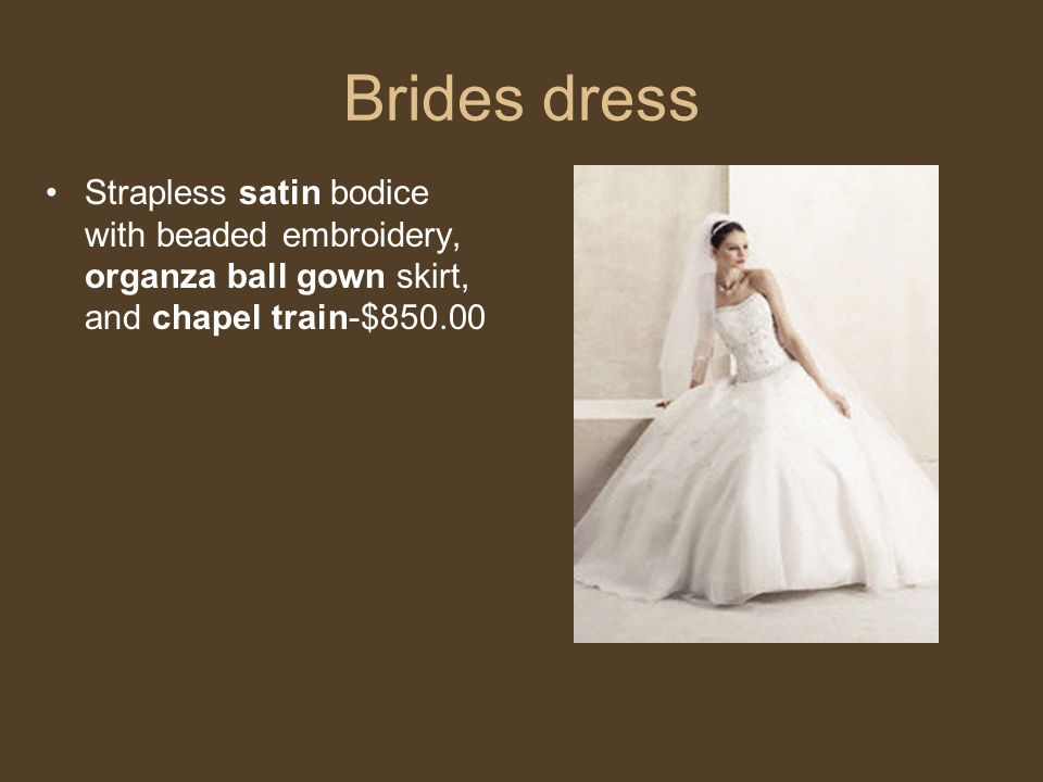 Brides dress Strapless satin bodice with beaded embroidery, organza ball gown skirt, and chapel train-$850.00.