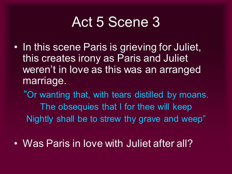 Act 5 Scene 3 In this scene Paris is grieving for Juliet, this creates irony as Paris and Juliet weren't in love as this was an arranged marriage.