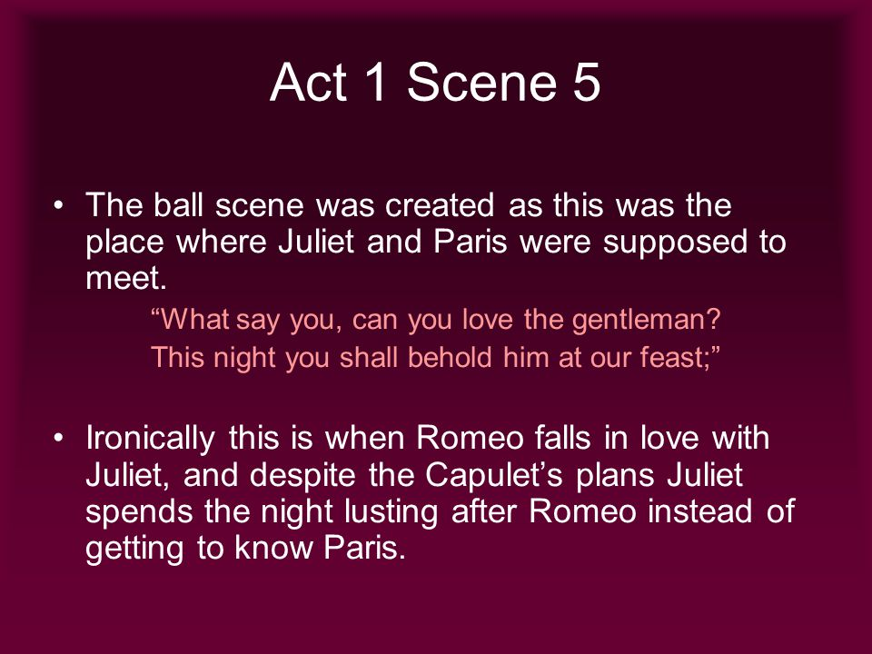 Act 1 Scene 5 The ball scene was created as this was the place where Juliet and Paris were supposed to meet.
