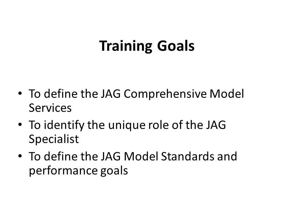 Training Goals To define the JAG Comprehensive Model Services