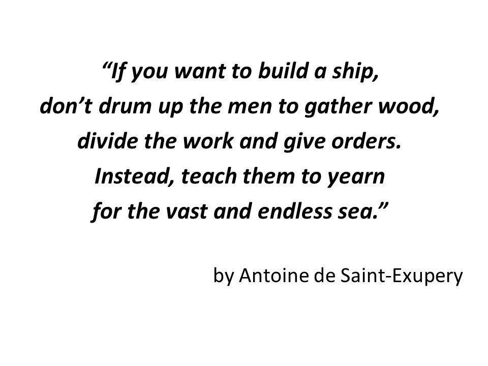 If you want to build a ship, don't drum up the men to gather wood,