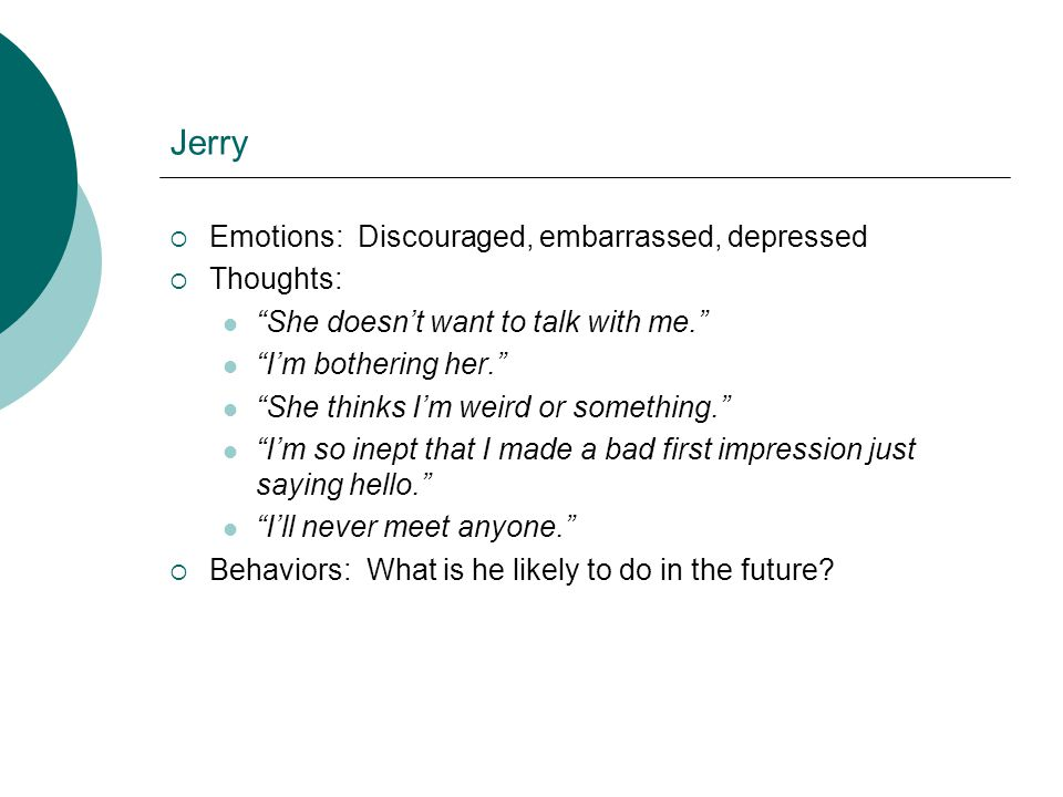 Jerry Emotions: Discouraged, embarrassed, depressed Thoughts: