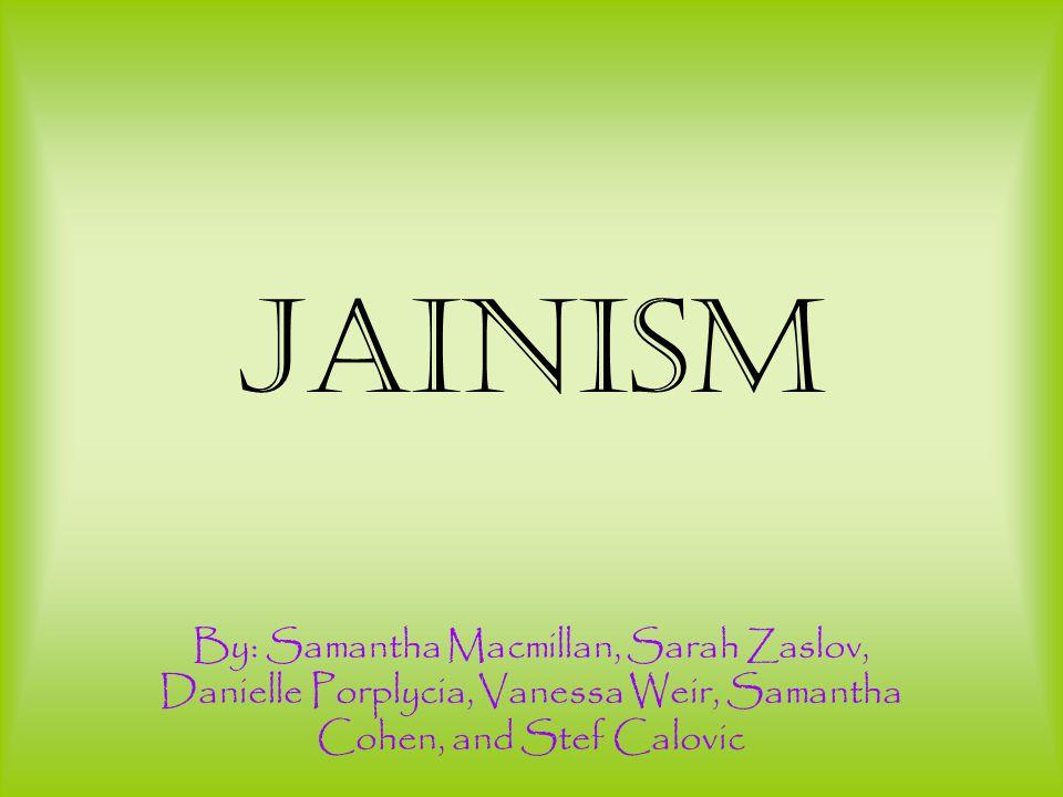 Jainism By: Samantha Macmillan, Sarah Zaslov, Danielle Porplycia, Vanessa Weir, Samantha Cohen, and Stef Calovic.