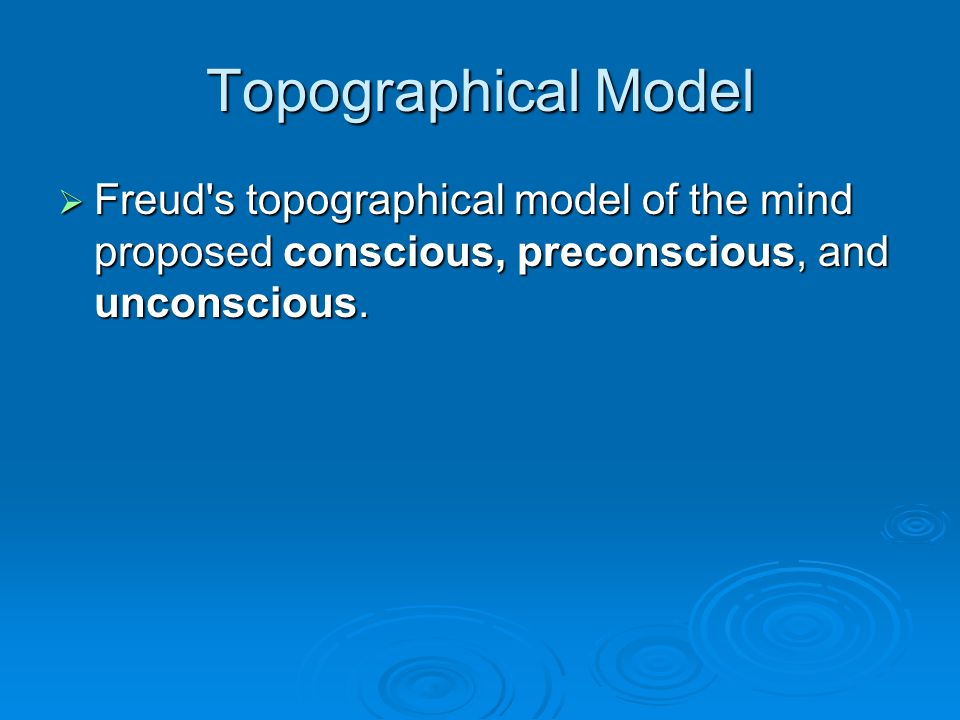 Topographical Model Freud s topographical model of the mind proposed conscious, preconscious, and unconscious.