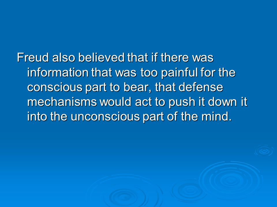 Freud also believed that if there was information that was too painful for the conscious part to bear, that defense mechanisms would act to push it down it into the unconscious part of the mind.