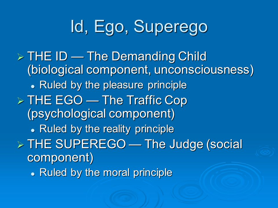 Id, Ego, Superego THE ID — The Demanding Child (biological component, unconsciousness) Ruled by the pleasure principle.