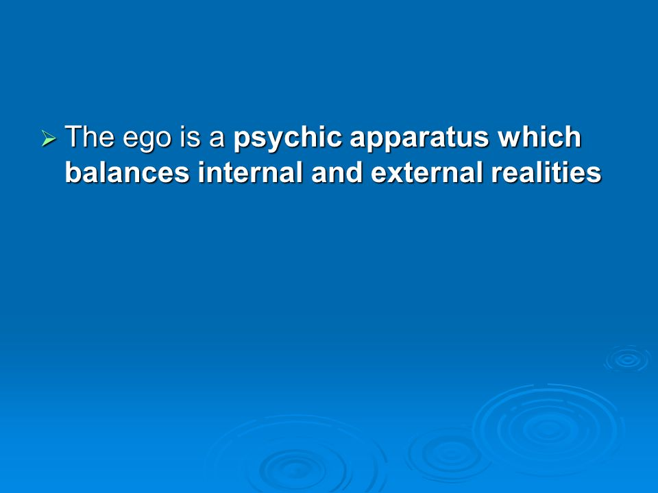 The ego is a psychic apparatus which balances internal and external realities