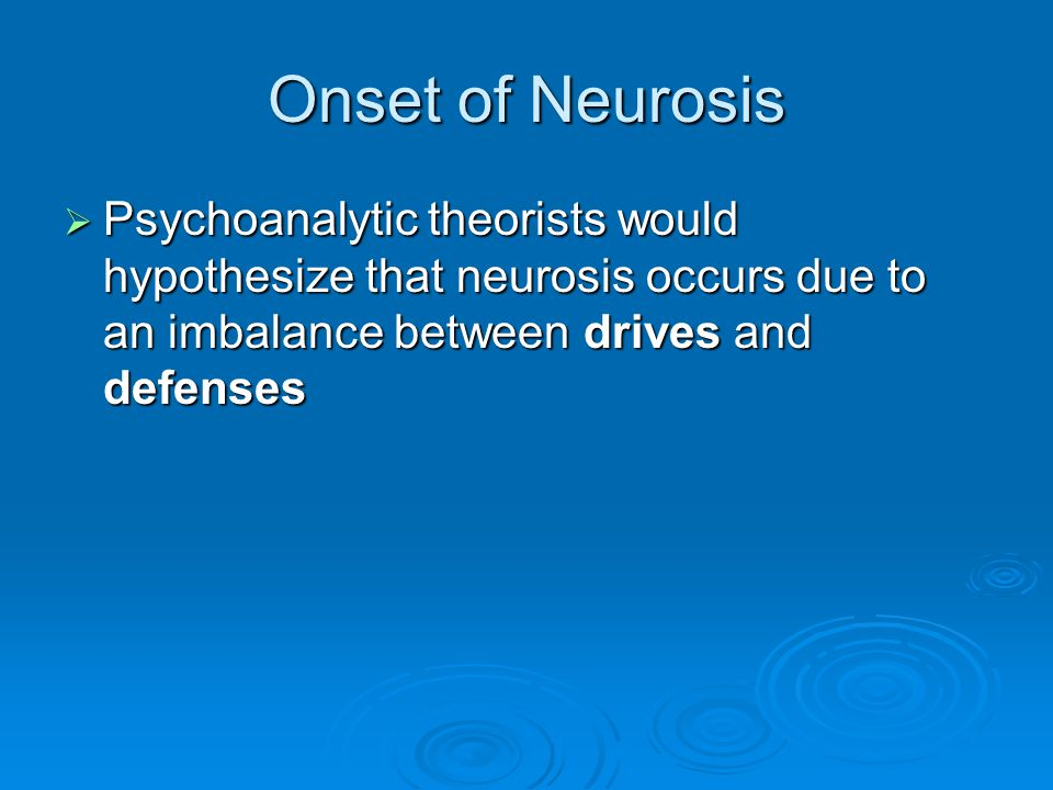 Onset of Neurosis Psychoanalytic theorists would hypothesize that neurosis occurs due to an imbalance between drives and defenses.