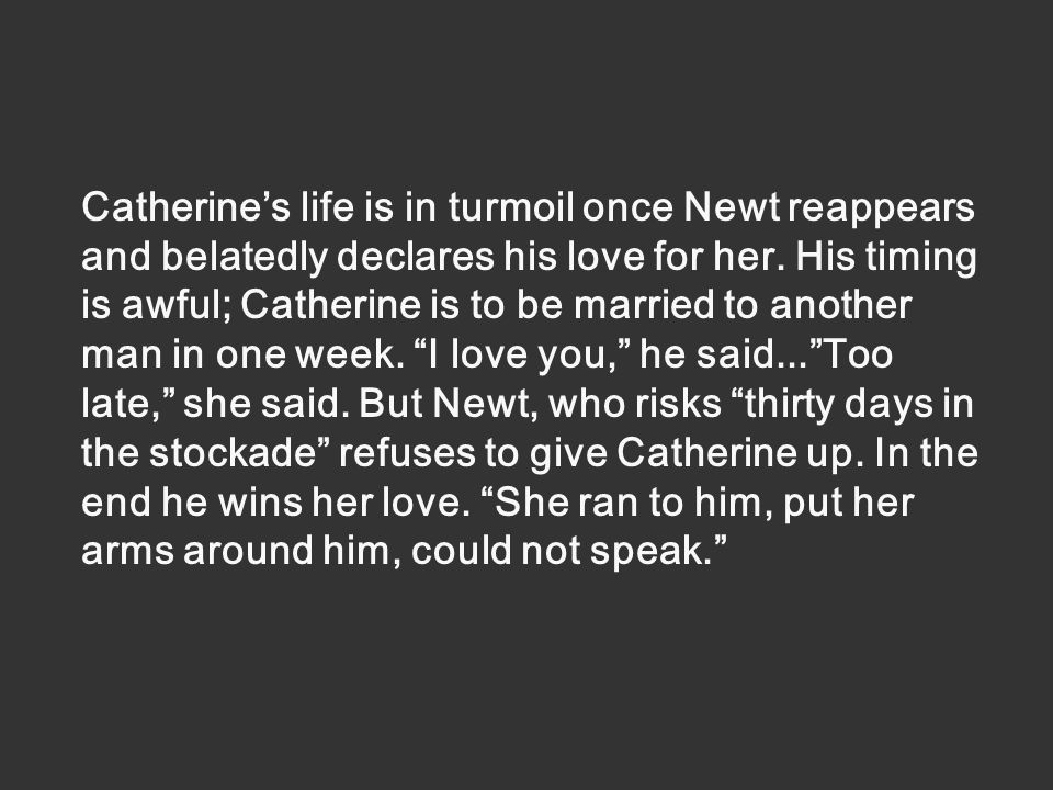 Catherine's life is in turmoil once Newt reappears and belatedly declares his love for her.